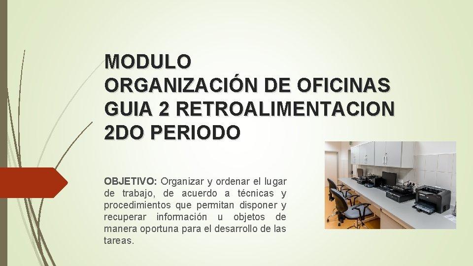 MODULO ORGANIZACIÓN DE OFICINAS GUIA 2 RETROALIMENTACION 2 DO PERIODO OBJETIVO: Organizar y ordenar