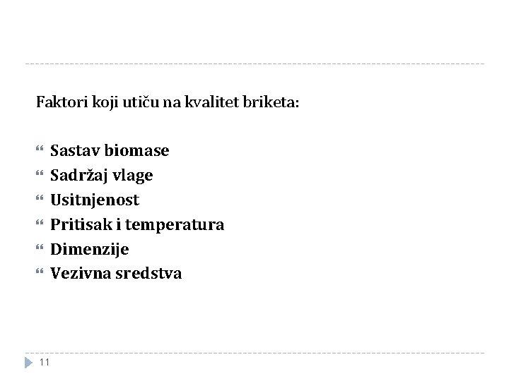 Faktori koji utiču na kvalitet briketa: 11 Sastav biomase Sadržaj vlage Usitnjenost Pritisak i