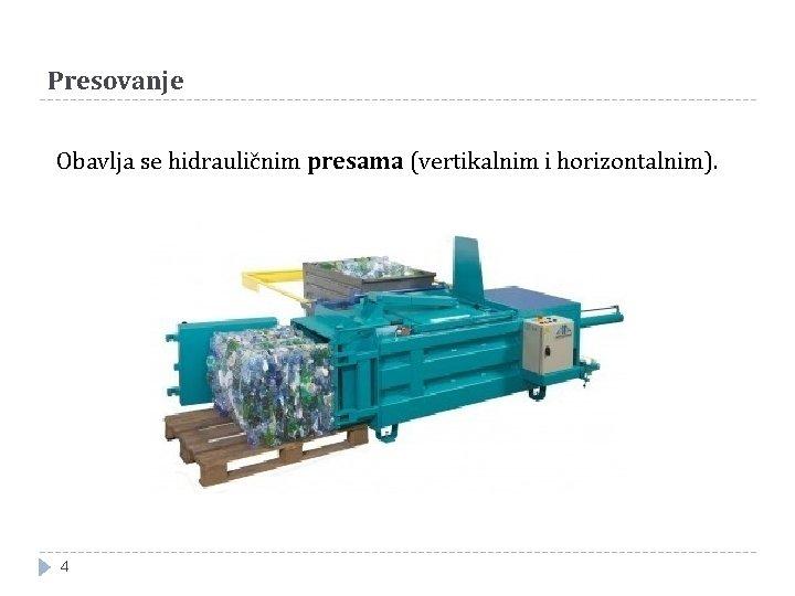 Presovanje Obavlja se hidrauličnim presama (vertikalnim i horizontalnim). 4