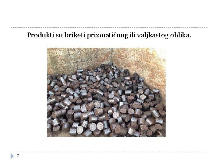 Produkti su briketi prizmatičnog ili valjkastog oblika. 7