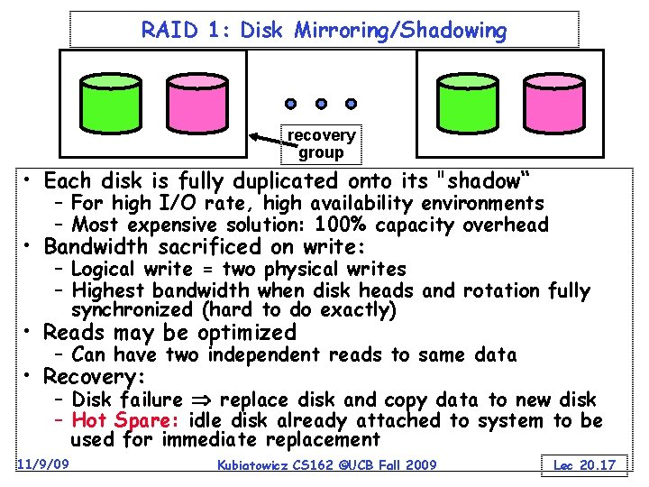 RAID 1: Disk Mirroring/Shadowing recovery group • Each disk is fully duplicated onto its