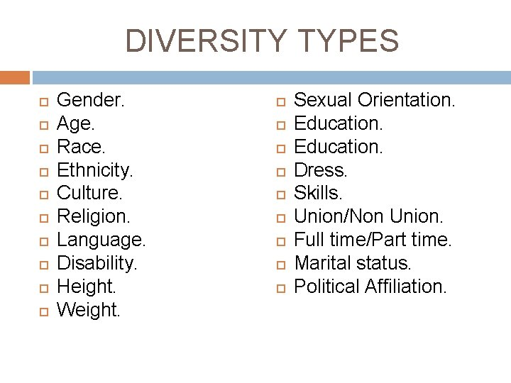 DIVERSITY TYPES Gender. Age. Race. Ethnicity. Culture. Religion. Language. Disability. Height. Weight. Sexual Orientation.