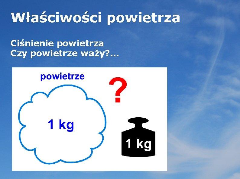 Właściwości powietrza Ciśnienie powietrza Czy powietrze waży? . . .
