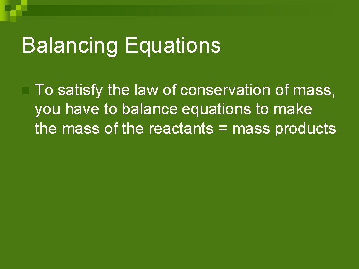 Balancing Equations n To satisfy the law of conservation of mass, you have to
