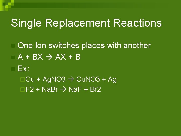 Single Replacement Reactions One Ion switches places with another n A + BX AX