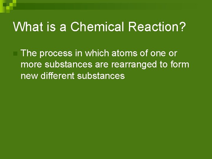 What is a Chemical Reaction? n The process in which atoms of one or