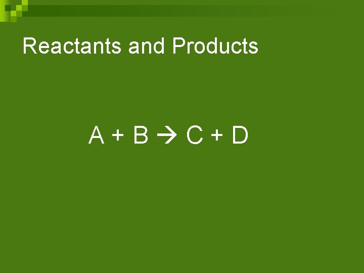 Reactants and Products A+B C+D