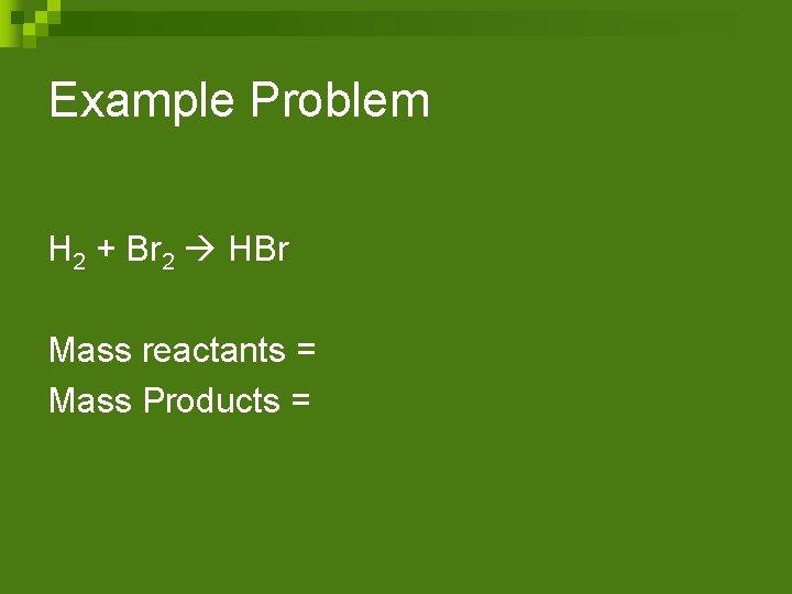 Example Problem H 2 + Br 2 HBr Mass reactants = Mass Products =