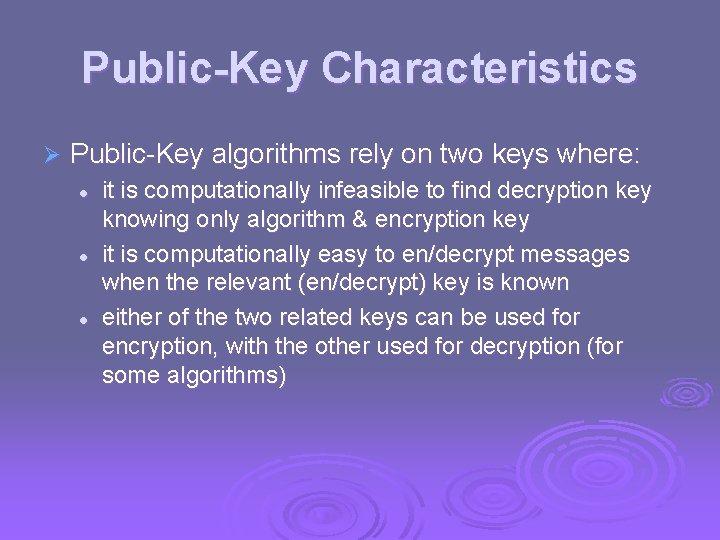 Public-Key Characteristics Ø Public-Key algorithms rely on two keys where: l l l it