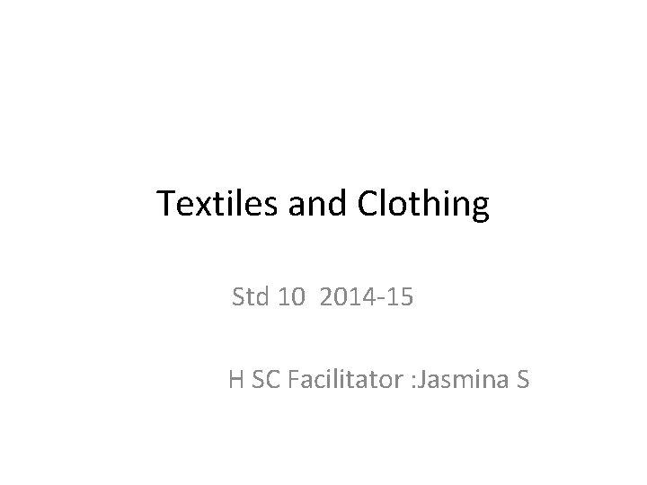 Textiles and Clothing Std 10 2014 -15 H SC Facilitator : Jasmina S