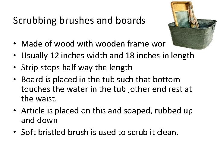Scrubbing brushes and boards Made of wood with wooden frame work Usually 12 inches