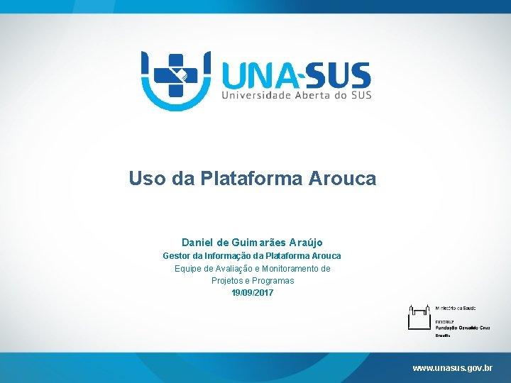 Uso da Plataforma Arouca Daniel de Guimarães Araújo Gestor da Informação da Plataforma Arouca