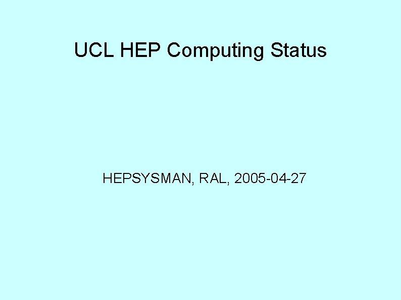 UCL HEP Computing Status HEPSYSMAN, RAL, 2005 -04 -27