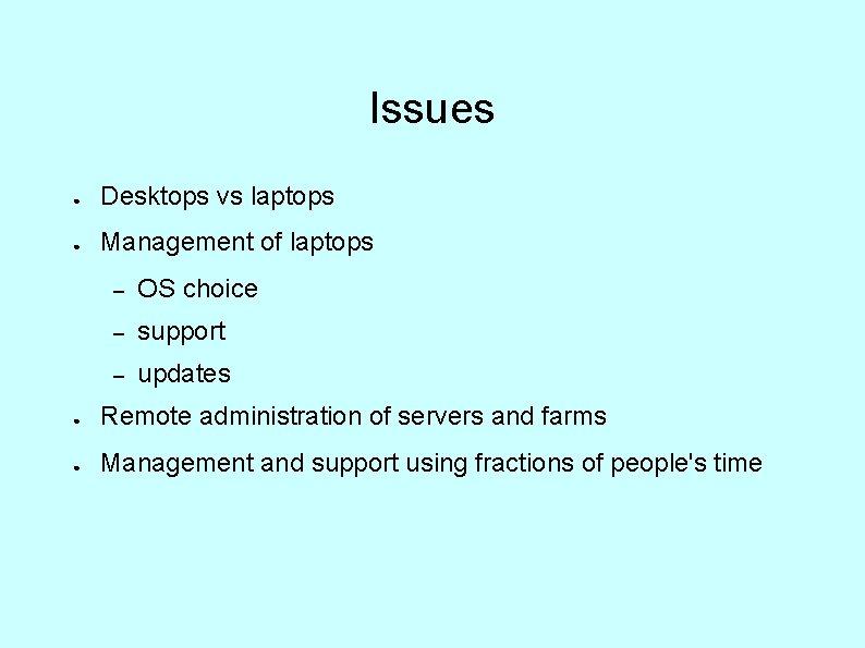 Issues ● Desktops vs laptops ● Management of laptops – OS choice – support