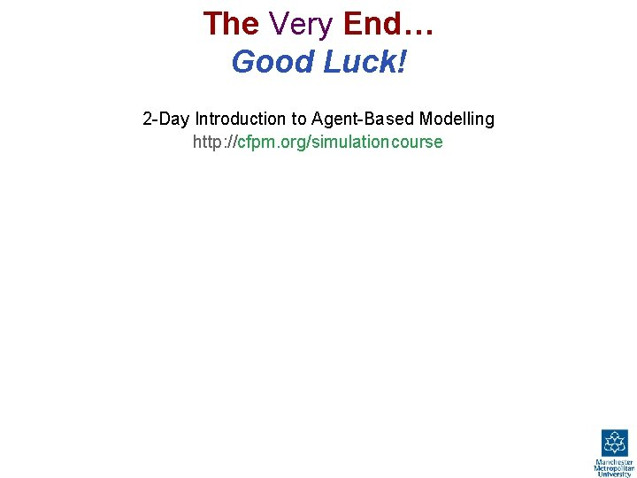 The Very End… Good Luck! 2 -Day Introduction to Agent-Based Modelling http: //cfpm. org/simulationcourse