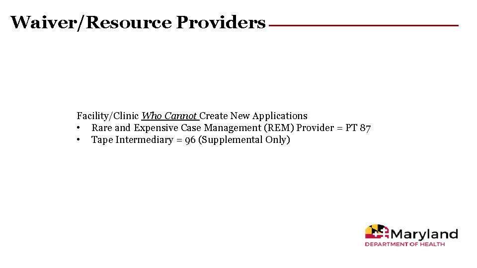 Waiver/Resource Providers Facility/Clinic Who Cannot Create New Applications • Rare and Expensive Case Management