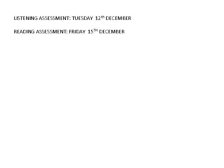 LISTENING ASSESSMENT: TUESDAY 12 th DECEMBER READING ASSESSMENT: FRIDAY 15 TH DECEMBER