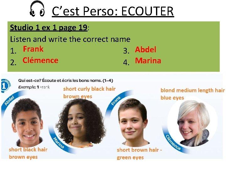 C'est Perso: ECOUTER Studio 1 ex 1 page 19: Listen and write the correct