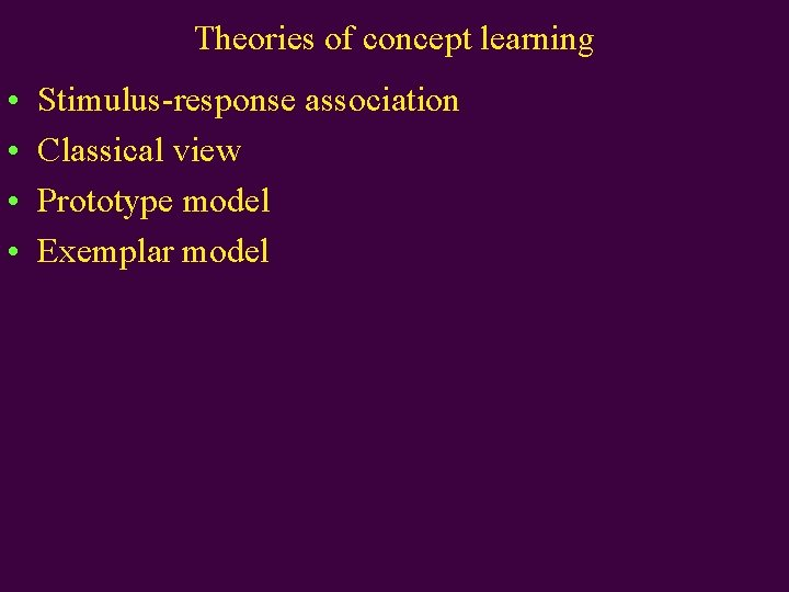 Theories of concept learning • • Stimulus-response association Classical view Prototype model Exemplar model