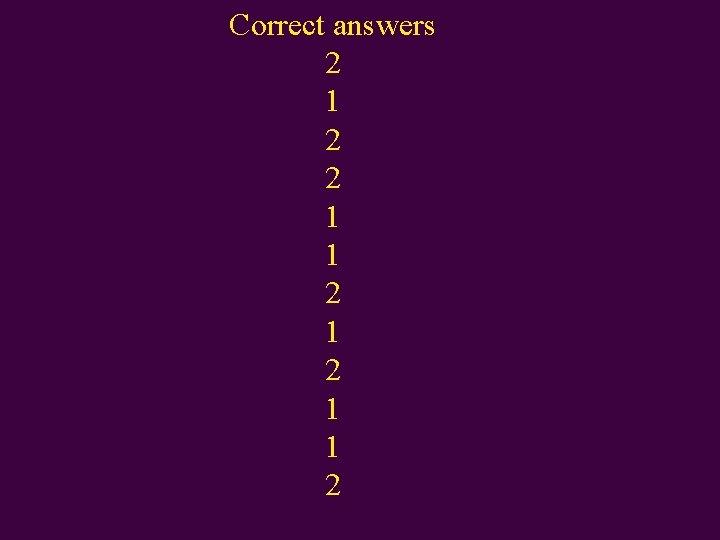 Correct answers 2 1 2 2 1 1 2