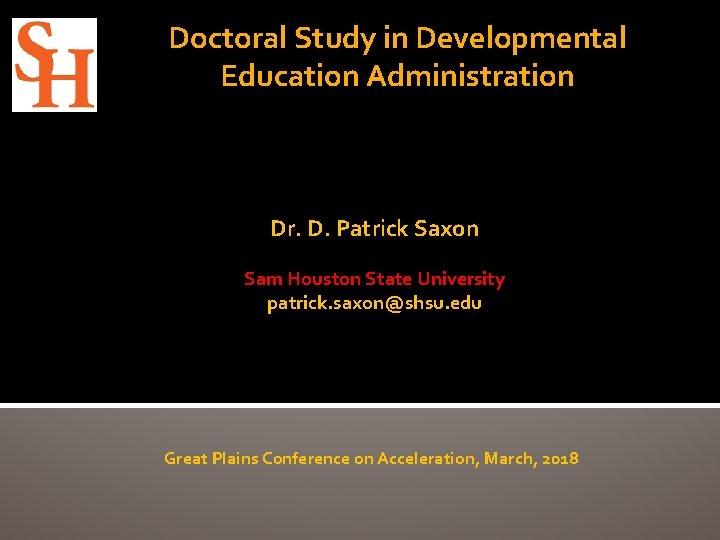 Doctoral Study in Developmental Education Administration Dr. D. Patrick Saxon Sam Houston State University