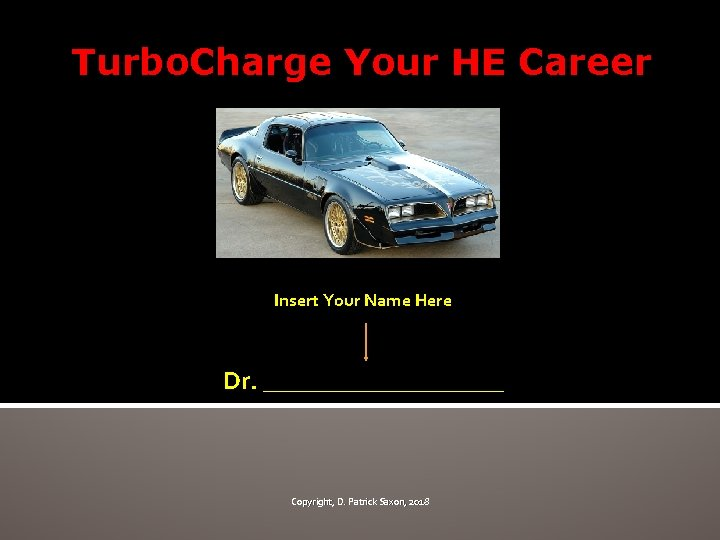 Turbo. Charge Your HE Career Insert Your Name Here Dr. __________ Copyright, D. Patrick
