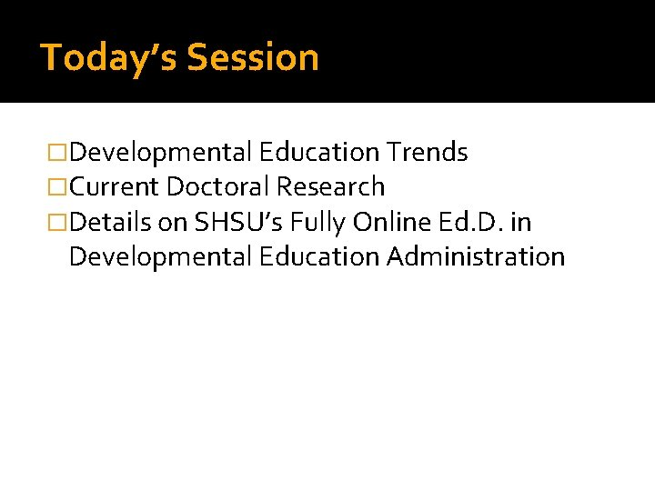 Today's Session �Developmental Education Trends �Current Doctoral Research �Details on SHSU's Fully Online Ed.