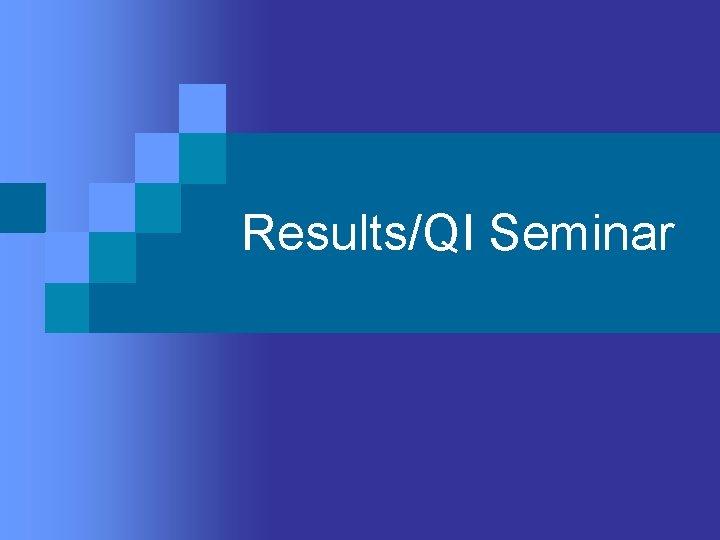 Results/QI Seminar