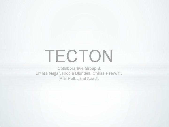 TECTON Collaborartive Group 8. Emma Najjar. Nicola Blundell. Chrissie Hewitt. Phil Pell. Jalal Azadi.