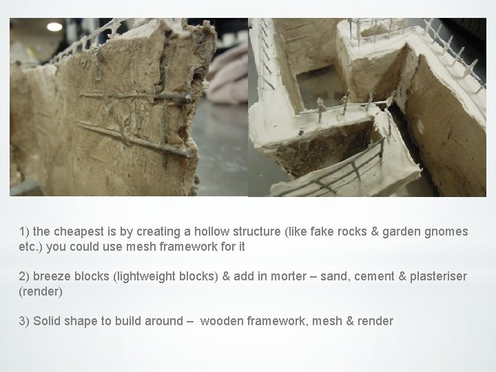 1) the cheapest is by creating a hollow structure (like fake rocks & garden