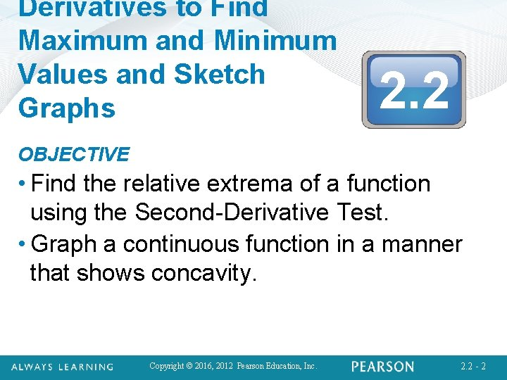 Derivatives to Find Maximum and Minimum Values and Sketch Graphs 2. 2 OBJECTIVE •