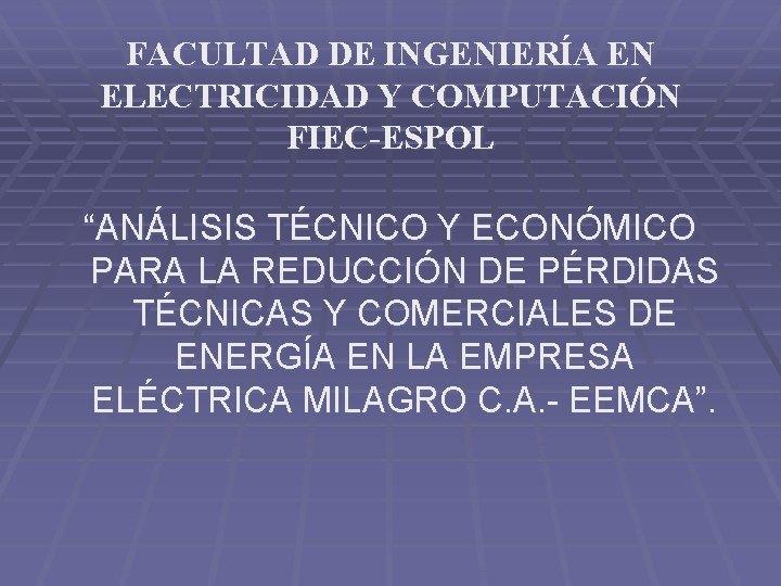 """FACULTAD DE INGENIERÍA EN ELECTRICIDAD Y COMPUTACIÓN FIEC-ESPOL """"ANÁLISIS TÉCNICO Y ECONÓMICO PARA LA"""