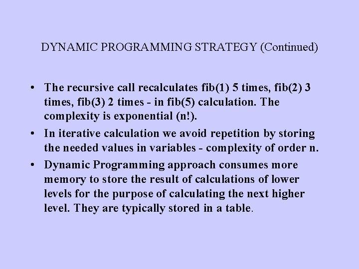 DYNAMIC PROGRAMMING STRATEGY (Continued) • The recursive call recalculates fib(1) 5 times, fib(2) 3