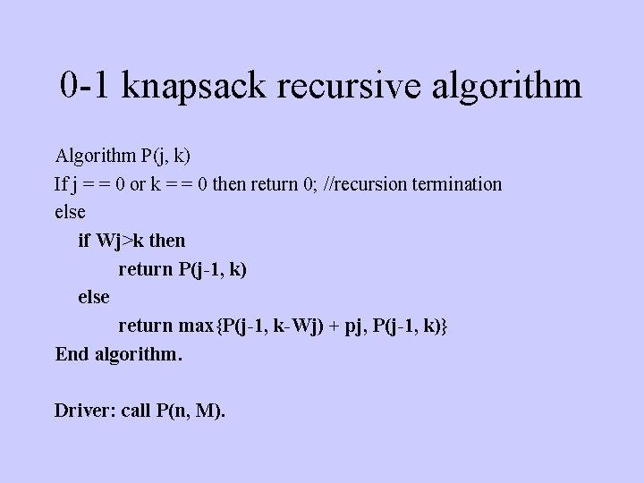 0 -1 knapsack recursive algorithm Algorithm P(j, k) If j = = 0 or