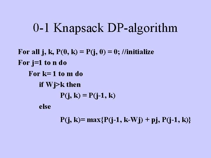 0 -1 Knapsack DP-algorithm For all j, k, P(0, k) = P(j, 0) =