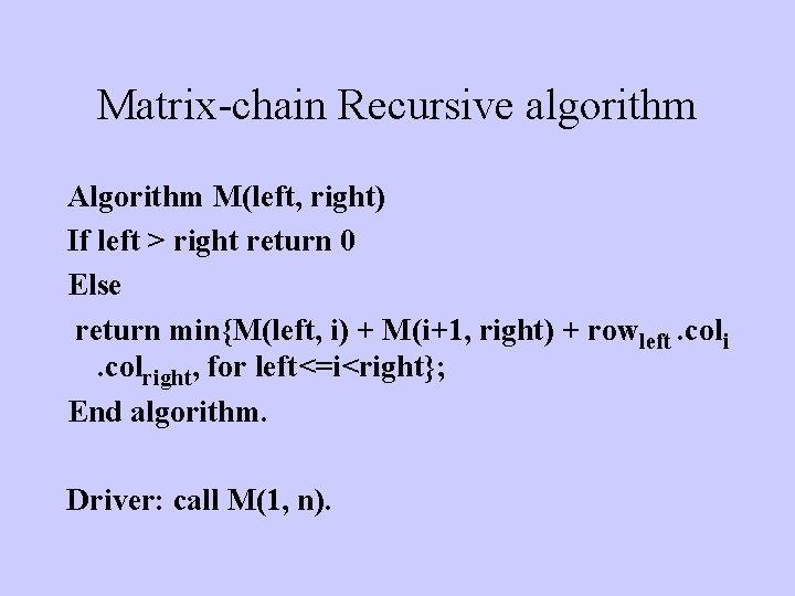 Matrix-chain Recursive algorithm Algorithm M(left, right) If left > right return 0 Else return