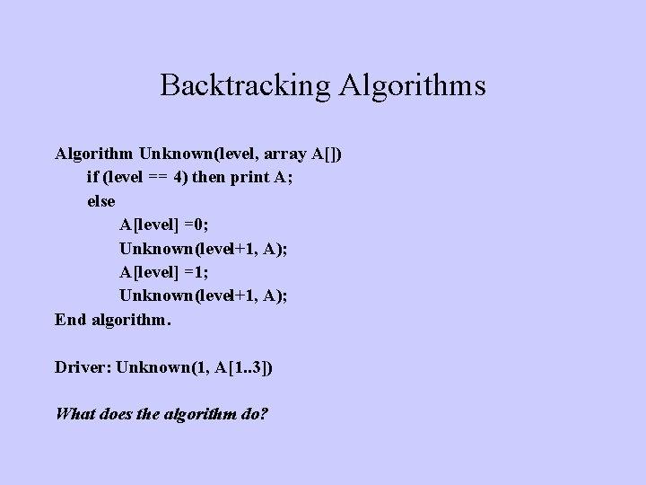 Backtracking Algorithms Algorithm Unknown(level, array A[]) if (level == 4) then print A; else