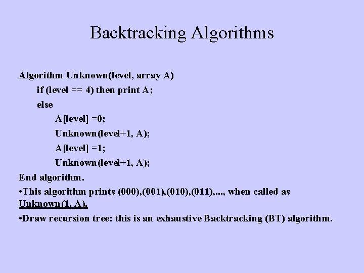 Backtracking Algorithms Algorithm Unknown(level, array A) if (level == 4) then print A; else