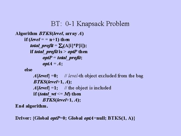 BT: 0 -1 Knapsack Problem Algorithm BTKS(level, array A) if (level = = n+1)