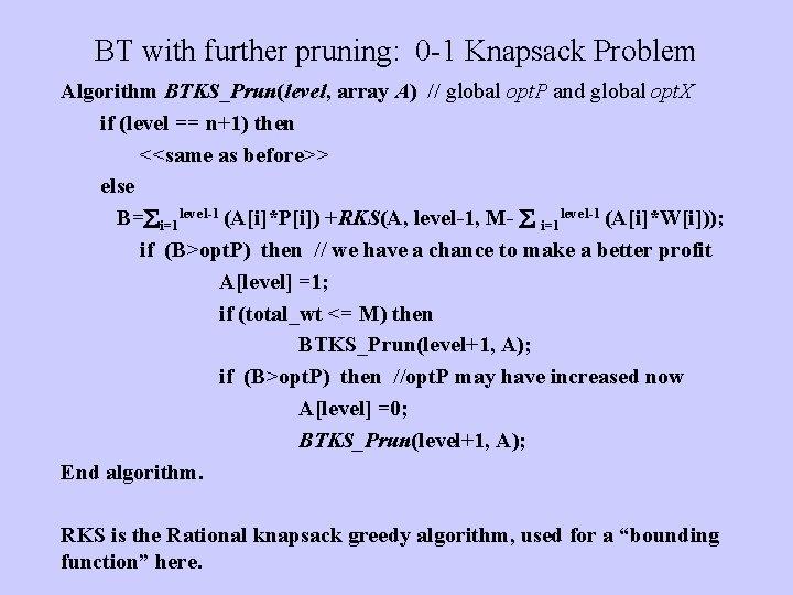 BT with further pruning: 0 -1 Knapsack Problem Algorithm BTKS_Prun(level, array A) // global