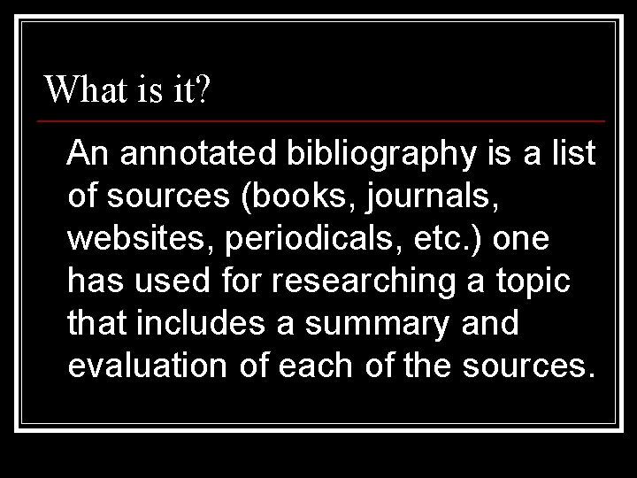 What is it? An annotated bibliography is a list of sources (books, journals, websites,