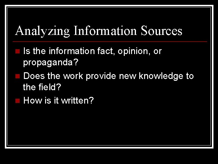 Analyzing Information Sources Is the information fact, opinion, or propaganda? n Does the work
