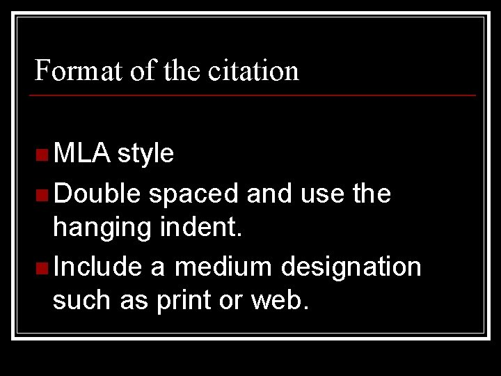 Format of the citation n MLA style n Double spaced and use the hanging