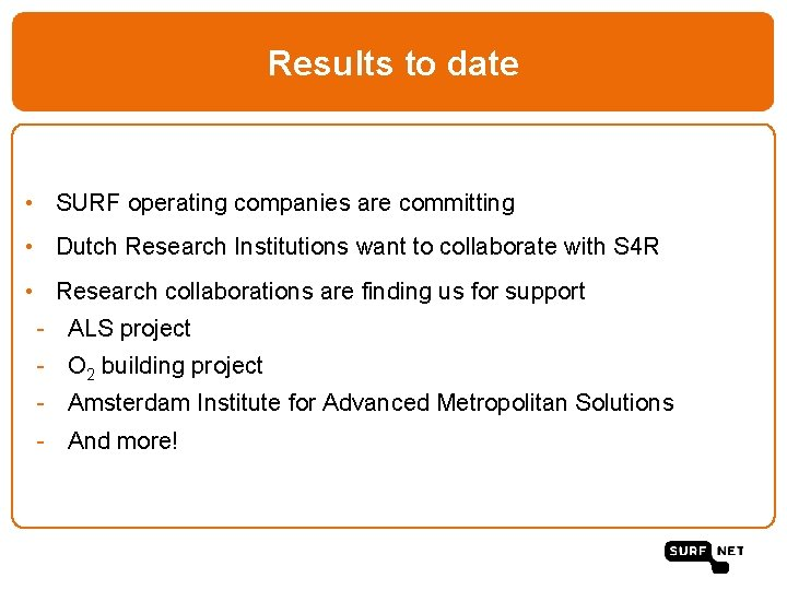 Results to date • SURF operating companies are committing • Dutch Research Institutions want