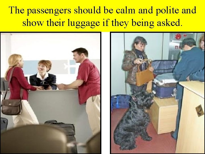 The passengers should be calm and polite and show their luggage if they being