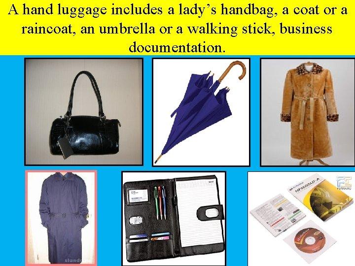 A hand luggage includes a lady's handbag, a coat or a raincoat, an umbrella