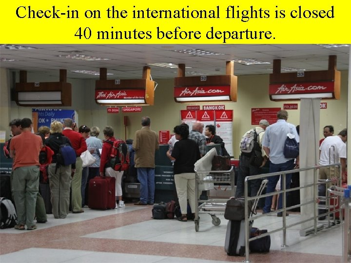 Check-in on the international flights is closed 40 minutes before departure.