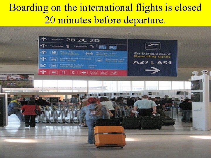 Boarding on the international flights is closed 20 minutes before departure.