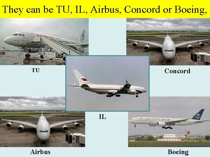 They can be TU, IL, Airbus, Concord or Boeing, TU Concord IL Airbus Boeing