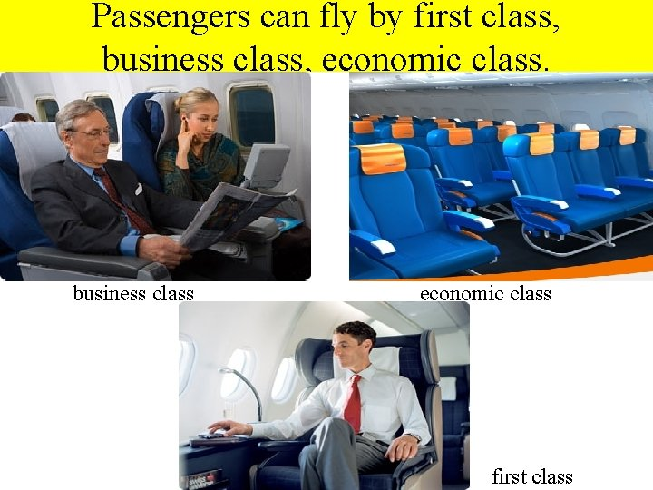 Passengers can fly by first class, business class, economic class. business class economic class